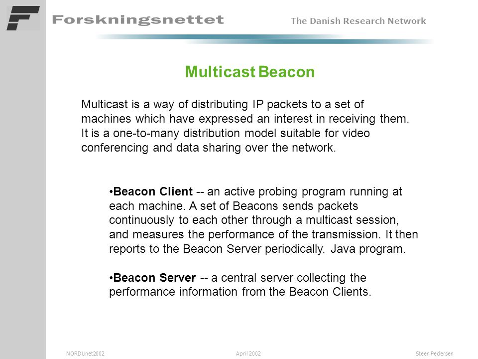The Danish Research Network NORDUnet2002 April 2002 Steen Pedersen Multicast Beacon Multicast is a way of distributing IP packets to a set of machines which have expressed an interest in receiving them.