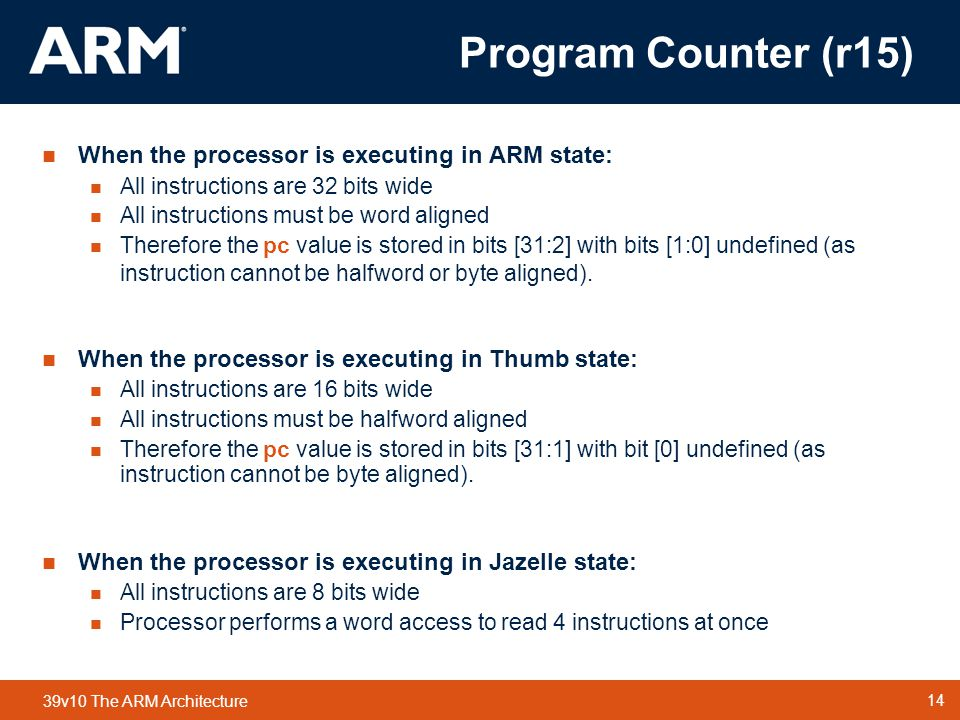 14 TM 14 39v10 The ARM Architecture  When the processor is executing in ARM state:  All instructions are 32 bits wide  All instructions must be word aligned  Therefore the pc value is stored in bits [31:2] with bits [1:0] undefined (as instruction cannot be halfword or byte aligned).