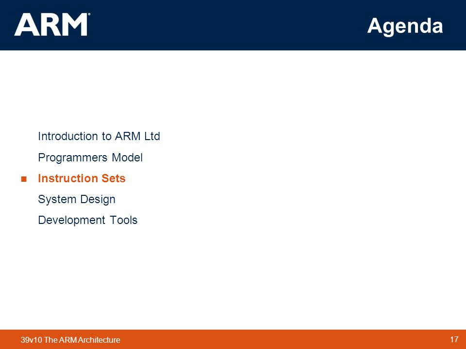 17 TM 17 39v10 The ARM Architecture Agenda Introduction to ARM Ltd Programmers Model  Instruction Sets System Design Development Tools