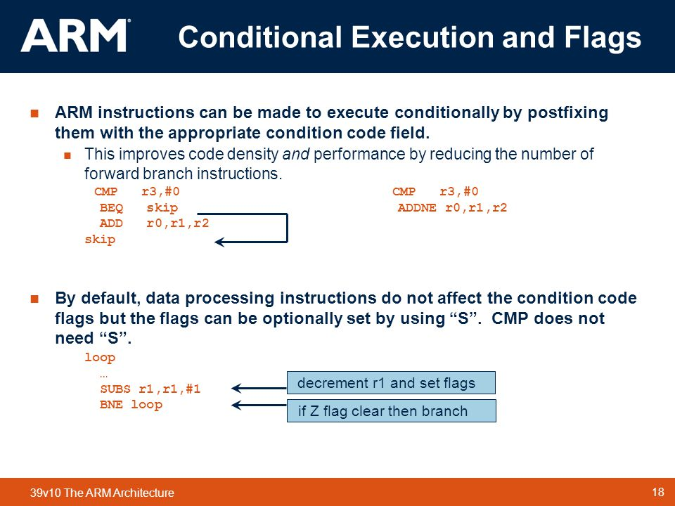 18 TM 18 39v10 The ARM Architecture  ARM instructions can be made to execute conditionally by postfixing them with the appropriate condition code field.