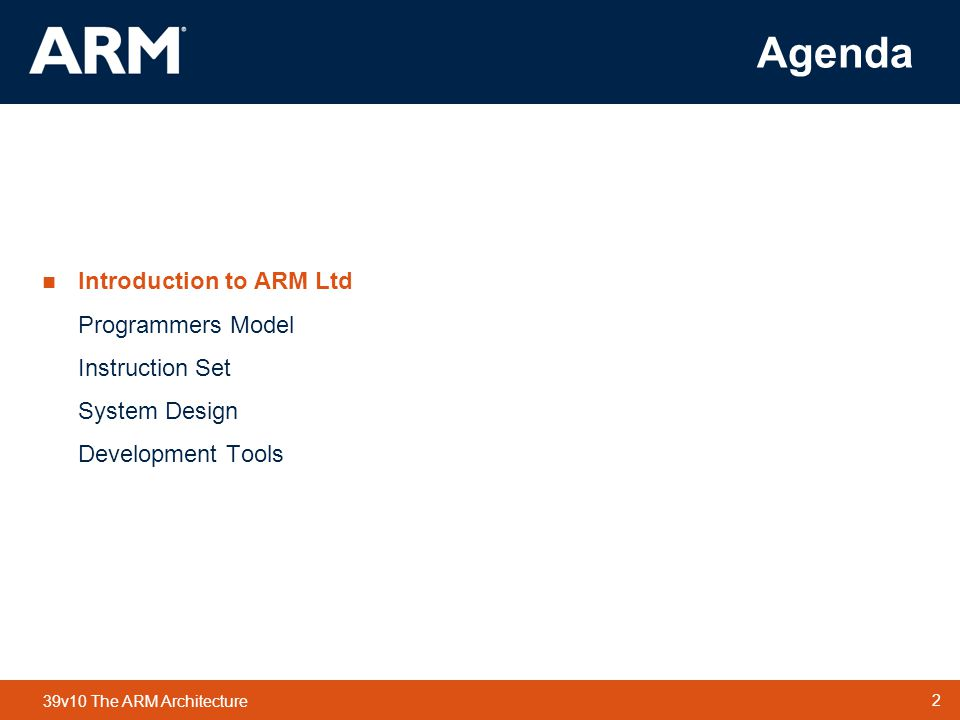 2 TM 2 39v10 The ARM Architecture Agenda  Introduction to ARM Ltd Programmers Model Instruction Set System Design Development Tools