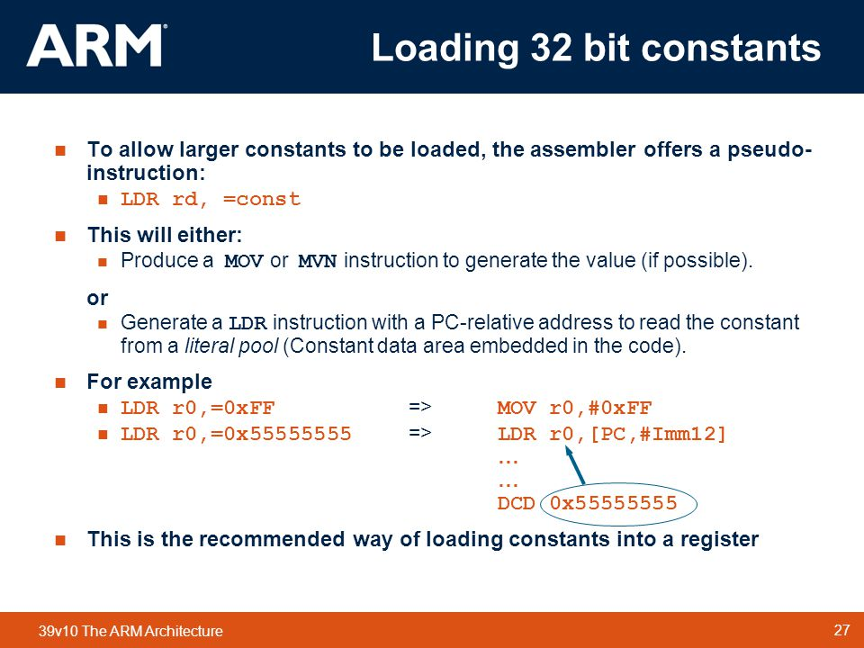 27 TM 27 39v10 The ARM Architecture  To allow larger constants to be loaded, the assembler offers a pseudo- instruction:  LDR rd, =const  This will either:  Produce a MOV or MVN instruction to generate the value (if possible).