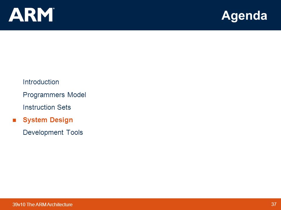 37 TM 37 39v10 The ARM Architecture Agenda Introduction Programmers Model Instruction Sets  System Design Development Tools