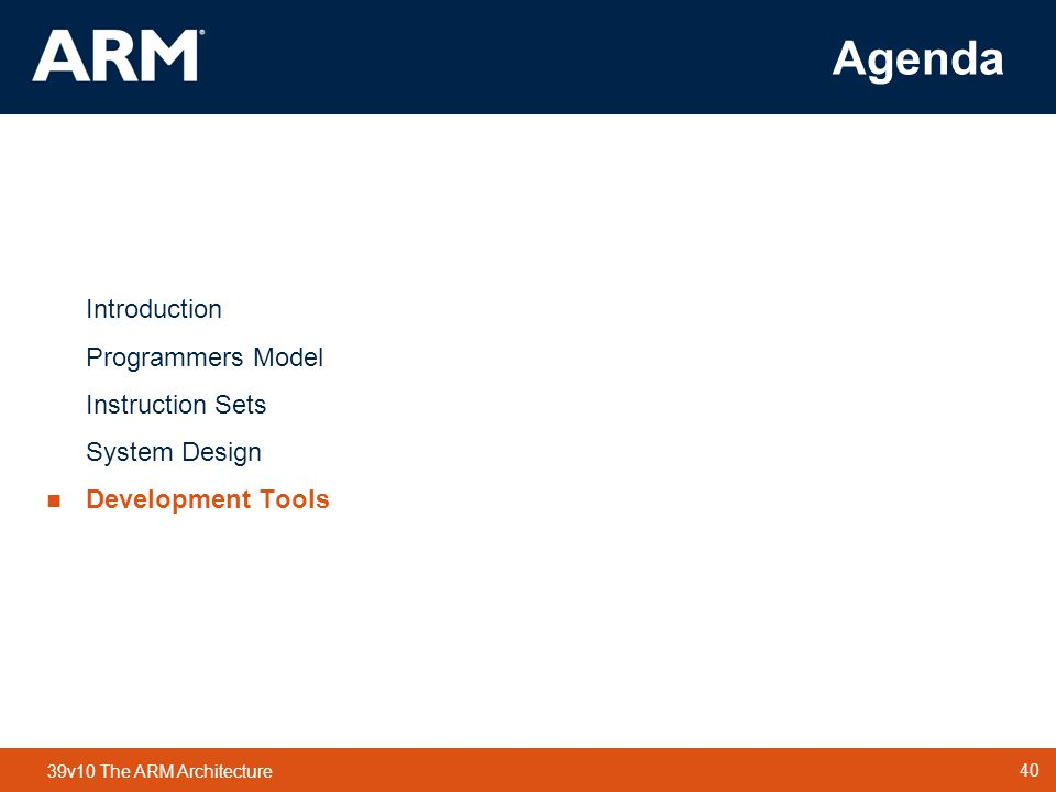 40 TM 40 39v10 The ARM Architecture Agenda Introduction Programmers Model Instruction Sets System Design  Development Tools