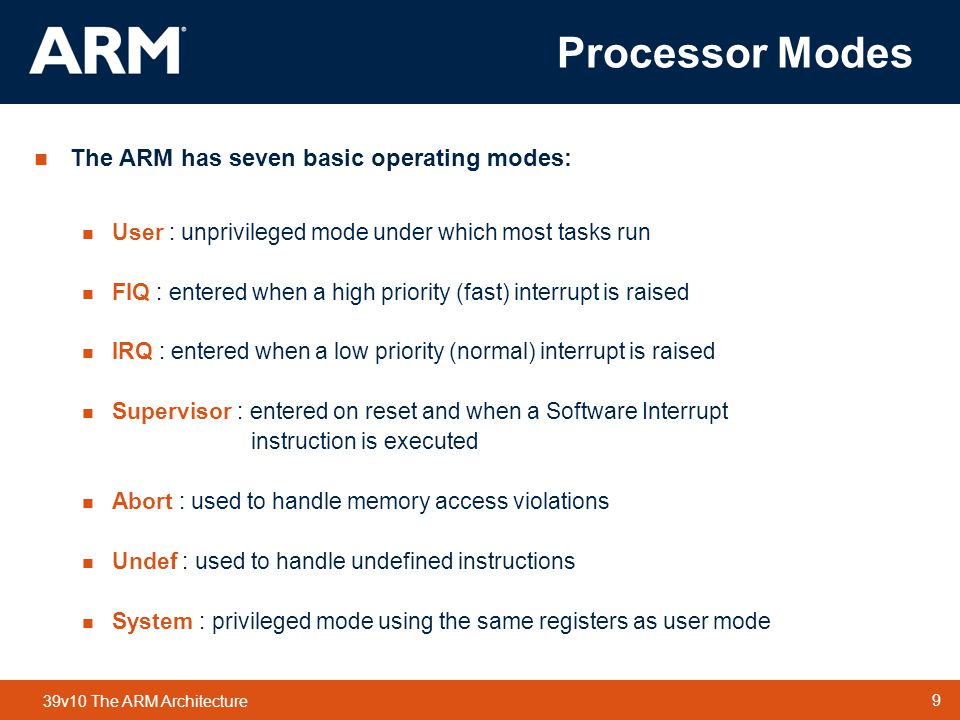 9 TM 9 39v10 The ARM Architecture Processor Modes  The ARM has seven basic operating modes:  User : unprivileged mode under which most tasks run  FIQ : entered when a high priority (fast) interrupt is raised  IRQ : entered when a low priority (normal) interrupt is raised  Supervisor : entered on reset and when a Software Interrupt instruction is executed  Abort : used to handle memory access violations  Undef : used to handle undefined instructions  System : privileged mode using the same registers as user mode