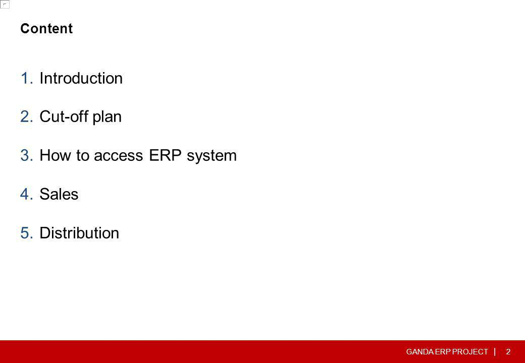 GANDA ERP PROJECT   Content 1.Introduction 2.Cut-off plan 3.How to access ERP system 4.Sales 5.Distribution 13