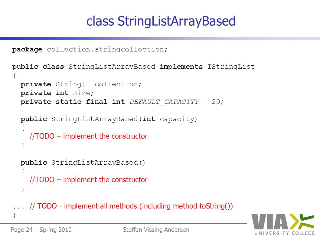 Page 24 – Spring 2010Steffen Vissing Andersen class StringListArrayBased package collection.stringcollection; public class StringListArrayBased implem