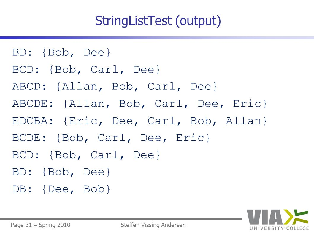 Page 31 – Spring 2010Steffen Vissing Andersen StringListTest (output) BD: {Bob, Dee} BCD: {Bob, Carl, Dee} ABCD: {Allan, Bob, Carl, Dee} ABCDE: {Allan