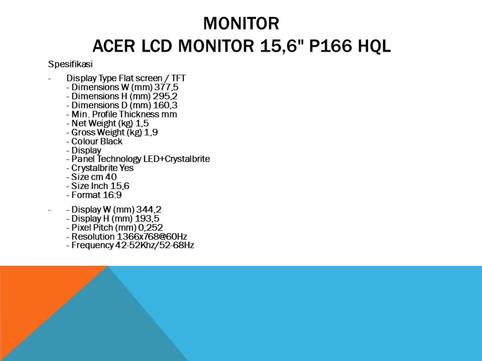 MONITOR ACER LCD MONITOR 15,6 P166 HQL Spesifikasi -Display Type Flat screen / TFT - Dimensions W (mm) 377,5 - Dimensions H (mm) 295,2 - Dimensions D (mm) 160,3 - Min.