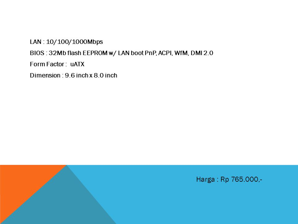 LAN : 10/100/1000Mbps BIOS : 32Mb flash EEPROM w/ LAN boot PnP, ACPI, WfM, DMI 2.0 Form Factor : uATX Dimension : 9.6 inch x 8.0 inch Harga : Rp 765.000,-