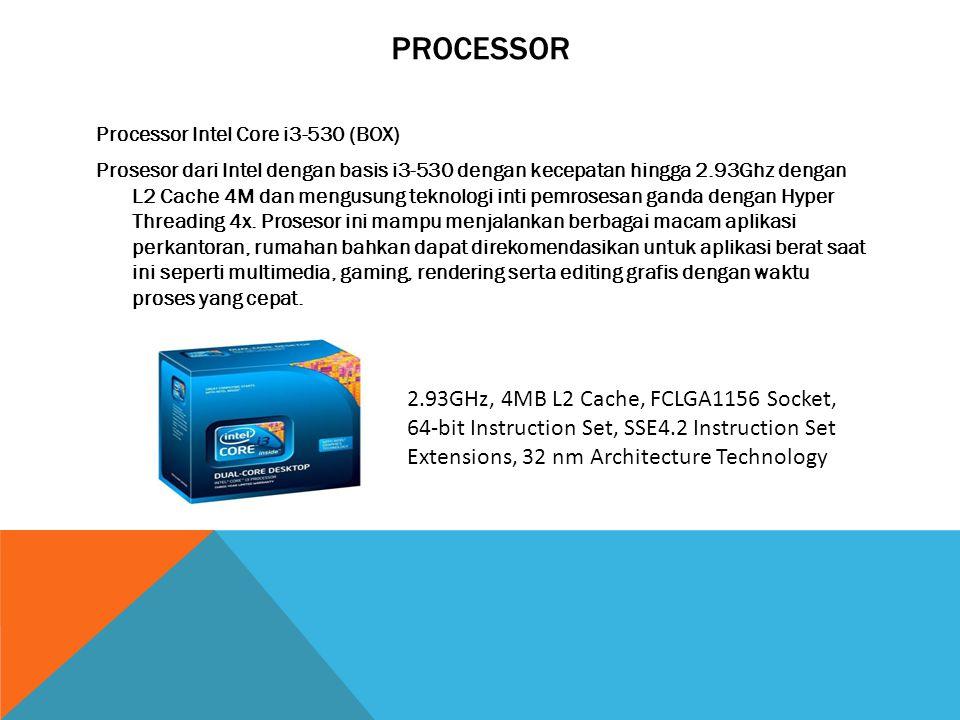 PROCESSOR Processor Intel Core i3-530 (BOX) Prosesor dari Intel dengan basis i3-530 dengan kecepatan hingga 2.93Ghz dengan L2 Cache 4M dan mengusung teknologi inti pemrosesan ganda dengan Hyper Threading 4x.