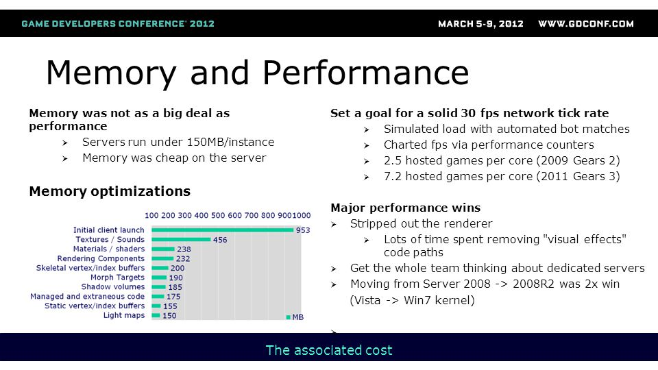 Memory and Performance Memory was not as a big deal as performance  Servers run under 150MB/instance  Memory was cheap on the server Memory optimizations The associated cost Set a goal for a solid 30 fps network tick rate  Simulated load with automated bot matches  Charted fps via performance counters  2.5 hosted games per core (2009 Gears 2)  7.2 hosted games per core (2011 Gears 3) Major performance wins  Stripped out the renderer  Lots of time spent removing visual effects code paths  Get the whole team thinking about dedicated servers  Moving from Server 2008 -> 2008R2 was 2x win (Vista -> Win7 kernel) 