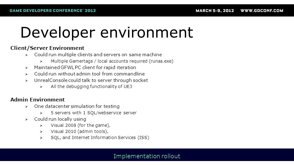 Developer environment Client/Server Environment  Could run multiple clients and servers on same machine  Multiple Gamertags / local accounts required (runas.exe)  Maintained GFWL PC client for rapid iteration  Could run without admin tool from commandline  UnrealConsole could talk to server through socket  All the debugging functionality of UE3 Admin Environment  One datacenter simulation for testing  5 servers with 1 SQL/webservice server  Could run locally using  Visual 2008 (for the game),  Visual 2010 (admin tools),  SQL, and Internet Information Services (ISS) Implementation rollout