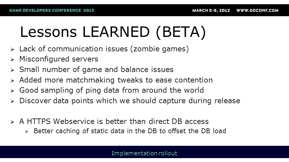  Lack of communication issues (zombie games)  Misconfigured servers  Small number of game and balance issues  Added more matchmaking tweaks to ease contention  Good sampling of ping data from around the world  Discover data points which we should capture during release  A HTTPS Webservice is better than direct DB access  Better caching of static data in the DB to offset the DB load Lessons LEARNED (BETA) Implementation rollout