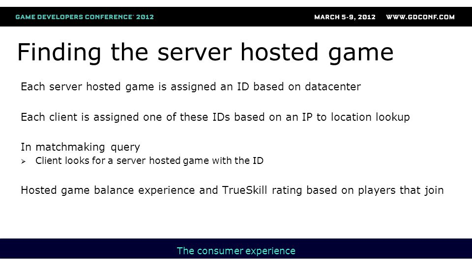 Finding the server hosted game Each server hosted game is assigned an ID based on datacenter Each client is assigned one of these IDs based on an IP to location lookup In matchmaking query  Client looks for a server hosted game with the ID Hosted game balance experience and TrueSkill rating based on players that join The consumer experience