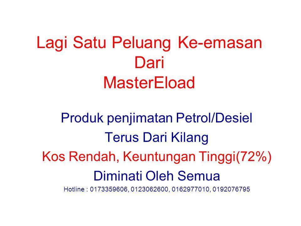 Lagi Satu Peluang Ke-emasan Dari MasterEload Produk penjimatan Petrol/Desiel Terus Dari Kilang Kos Rendah, Keuntungan Tinggi(72%) Diminati Oleh Semua Hotline : 0173359606, 0123062600, 0162977010, 0192076795