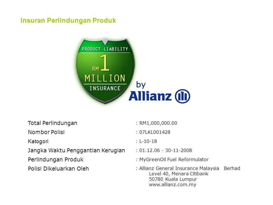 Insuran Perlindungan Produk Total Perlindungan : RM1,000,000.00 Nombor Polisi : 07LKL001428 Katogori : L-10-18 Jangka Waktu Penggantian Kerugian : 01.12.06 - 30-11-2008 Perlindungan Produk : MyGreenOil Fuel Reformulator Polisi Dikeluarkan Oleh : Allianz General Insurance Malaysia Berhad Level 40, Menara Citibank 50780 Kuala Lumpur www.allianz.com.my