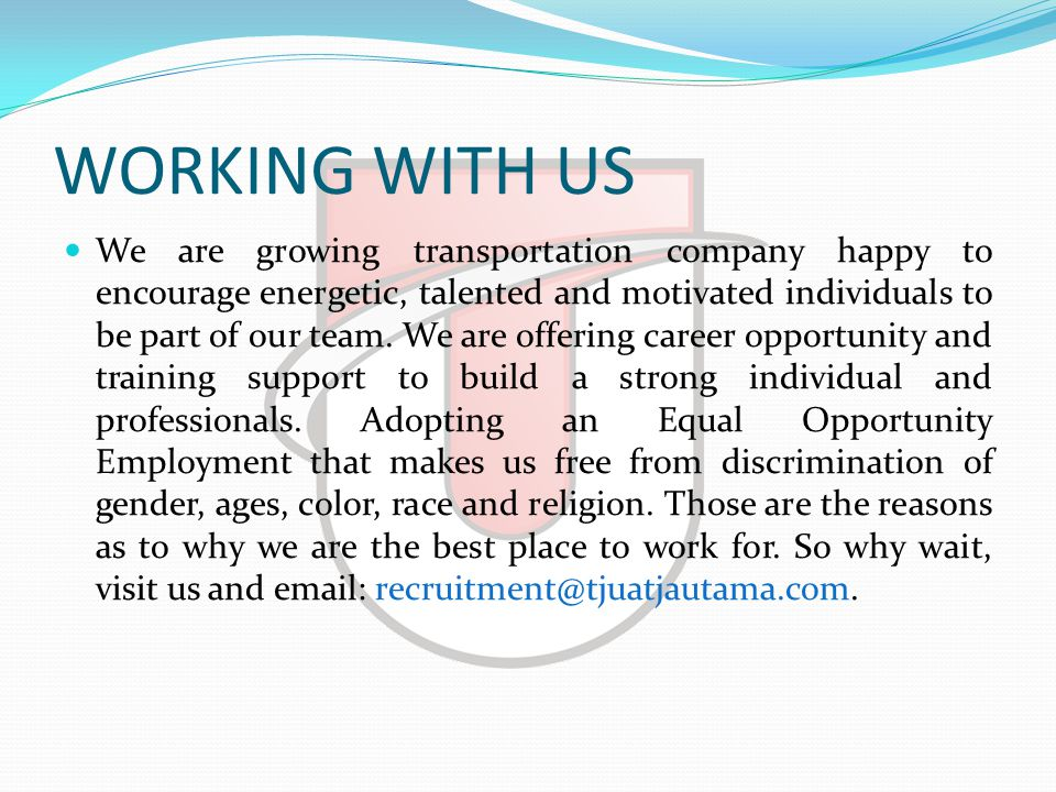 WORKING WITH US  We are growing transportation company happy to encourage energetic, talented and motivated individuals to be part of our team.