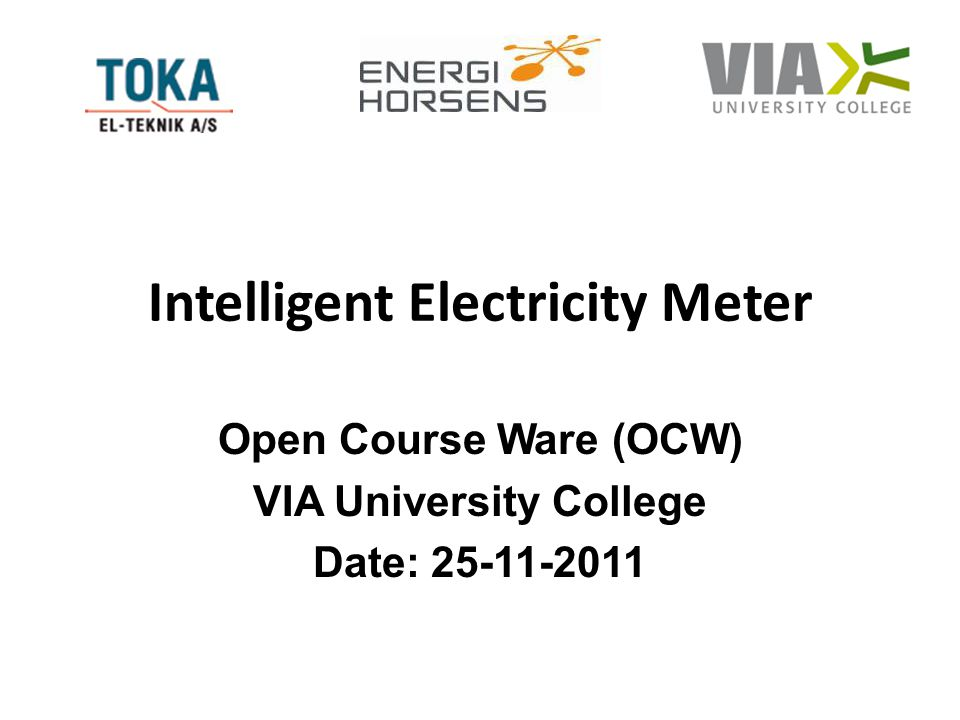 Intelligent Electricity Meter Open Course Ware (OCW) VIA University College Date: 25-11-2011