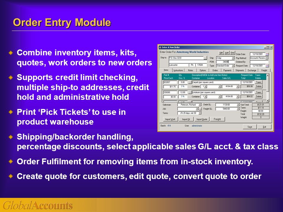 Combine inventory items, kits, quotes, work orders to new orders Supports credit limit checking, multiple ship-to addresses, credit hold and administrative hold Print 'Pick Tickets' to use in product warehouse Shipping/backorder handling, percentage discounts, select applicable sales G/L acct.