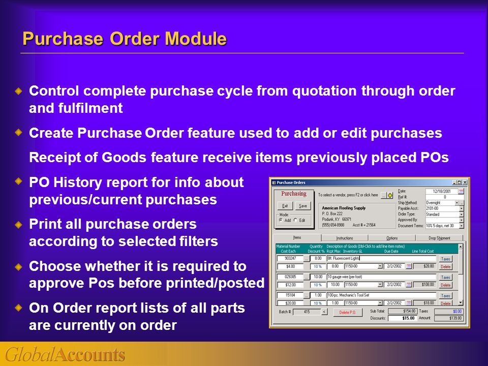Control complete purchase cycle from quotation through order and fulfilment Create Purchase Order feature used to add or edit purchases Receipt of Goo