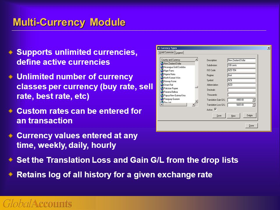 Supports unlimited currencies, define active currencies Unlimited number of currency classes per currency (buy rate, sell rate, best rate, etc) Custom rates can be entered for an transaction Currency values entered at any time, weekly, daily, hourly Set the Translation Loss and Gain G/L from the drop lists Retains log of all history for a given exchange rate Multi-Currency Module