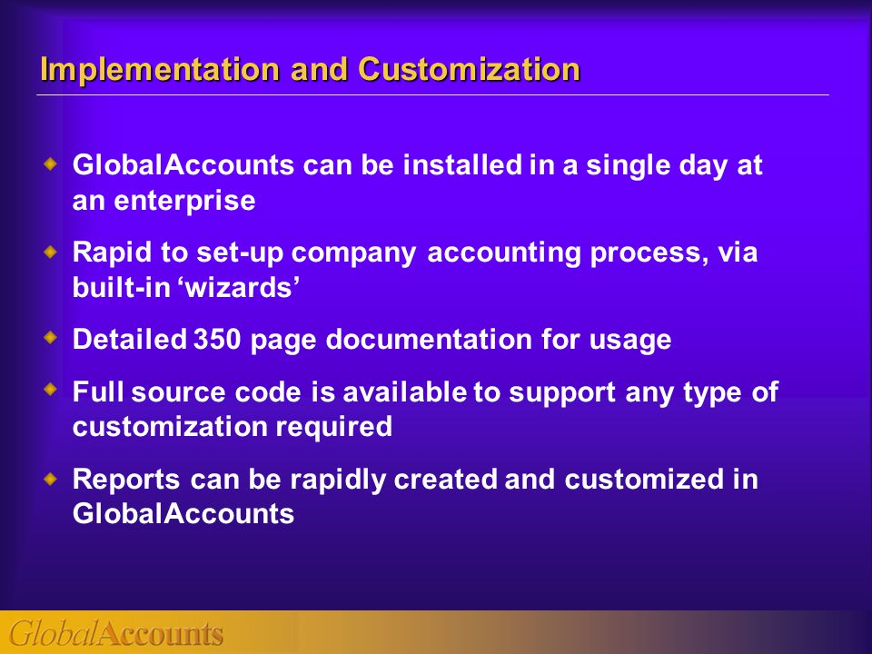 GlobalAccounts can be installed in a single day at an enterprise Rapid to set-up company accounting process, via built-in 'wizards' Detailed 350 page documentation for usage Full source code is available to support any type of customization required Reports can be rapidly created and customized in GlobalAccounts Implementation and Customization