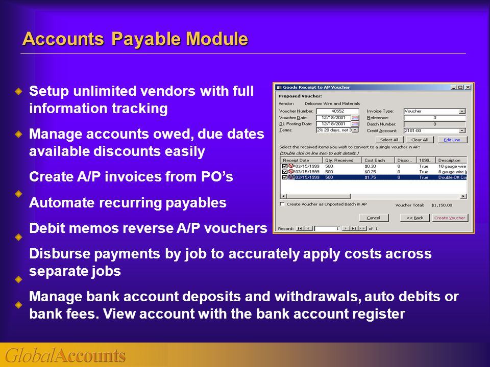 Setup unlimited vendors with full information tracking Manage accounts owed, due dates available discounts easily Create A/P invoices from PO's Automate recurring payables Debit memos reverse A/P vouchers Disburse payments by job to accurately apply costs across separate jobs Manage bank account deposits and withdrawals, auto debits or bank fees.