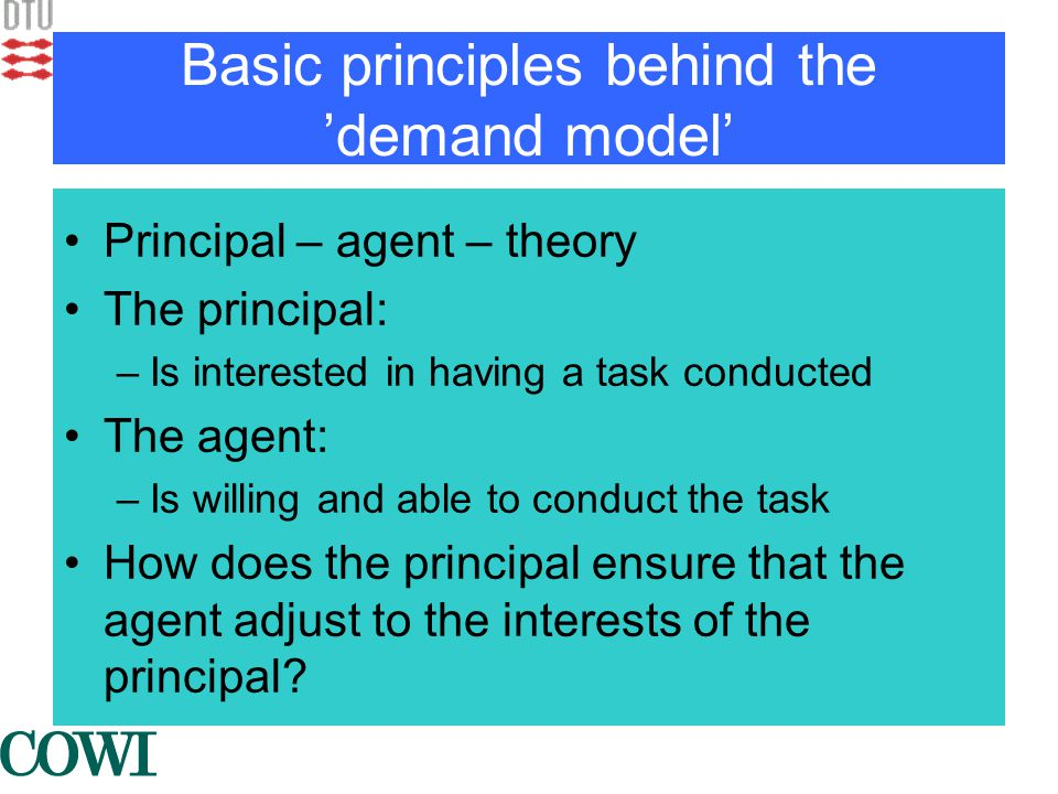 Basic principles behind the 'demand model' •Principal – agent – theory •The principal: –Is interested in having a task conducted •The agent: –Is willing and able to conduct the task •How does the principal ensure that the agent adjust to the interests of the principal