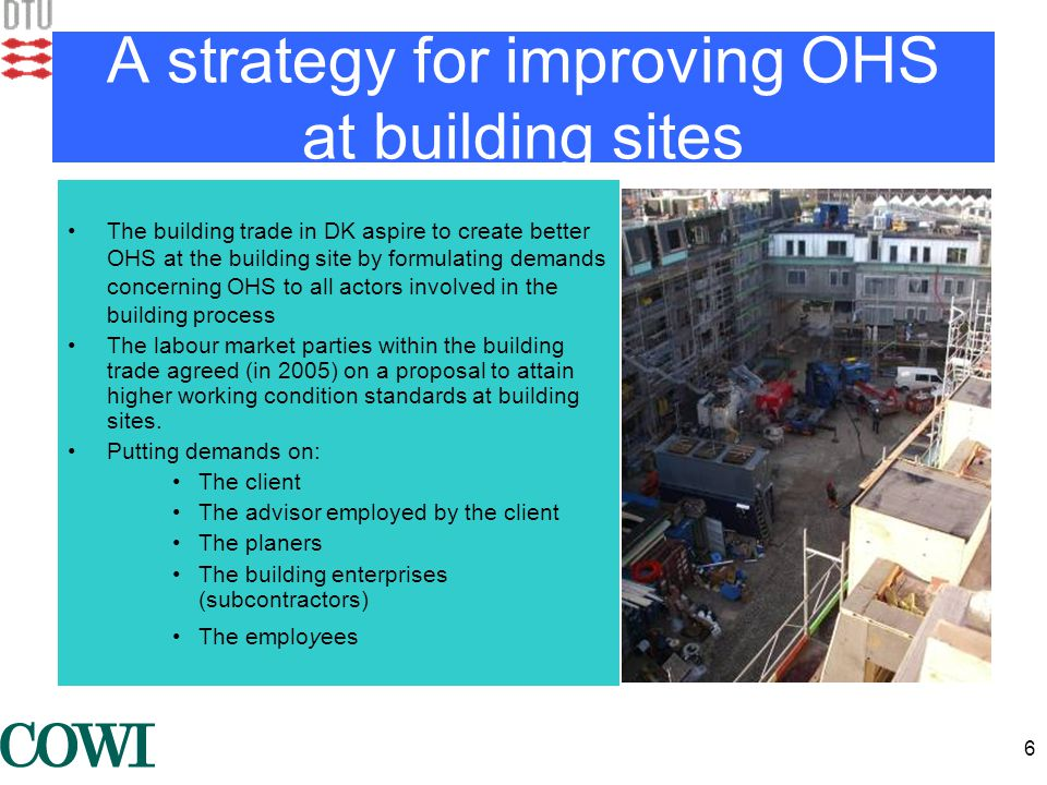 6 A strategy for improving OHS at building sites •The building trade in DK aspire to create better OHS at the building site by formulating demands concerning OHS to all actors involved in the building process •The labour market parties within the building trade agreed (in 2005) on a proposal to attain higher working condition standards at building sites.