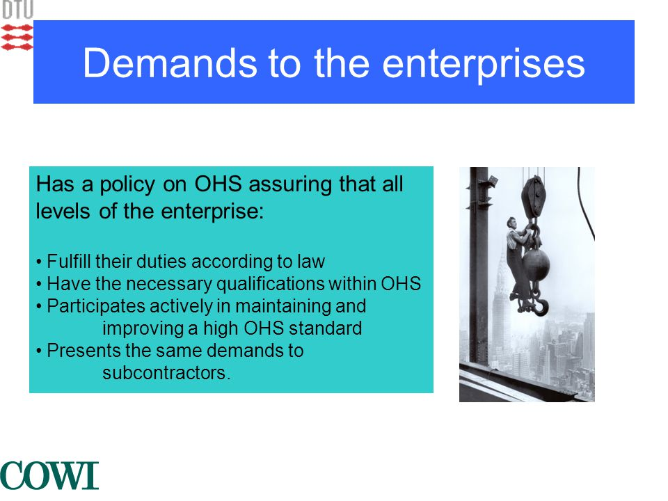 Demands to the enterprises Has a policy on OHS assuring that all levels of the enterprise: • Fulfill their duties according to law • Have the necessary qualifications within OHS • Participates actively in maintaining and improving a high OHS standard • Presents the same demands to subcontractors.