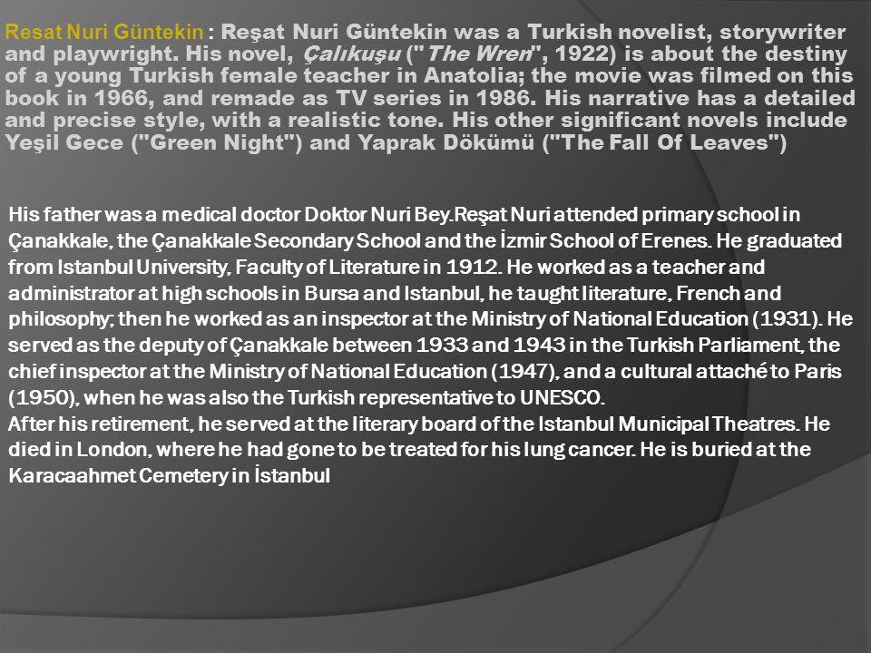 Resat Nuri Güntekin : Reşat Nuri Güntekin was a Turkish novelist, storywriter and playwright. His novel, Çalıkuşu (