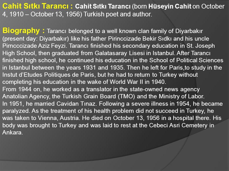 Cahit Sıtkı Tarancı : Cahit Sıtkı Tarancı (born Hüseyin Cahit on October 4, 1910 – October 13, 1956) Turkish poet and author. Biography : Tarancı belo