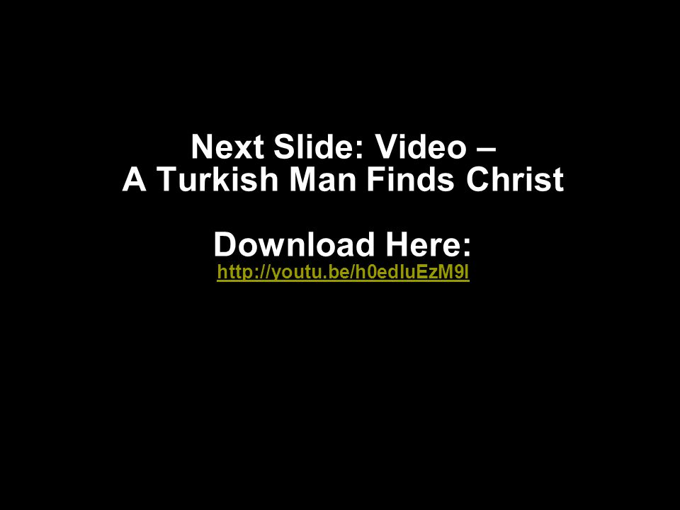 Next Slide: Video – A Turkish Man Finds Christ Download Here: http://youtu.be/h0edluEzM9I http://youtu.be/h0edluEzM9I