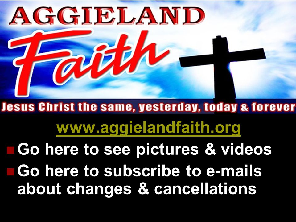 www.aggielandfaith.org  Go here to see pictures & videos  Go here to subscribe to e-mails about changes & cancellations