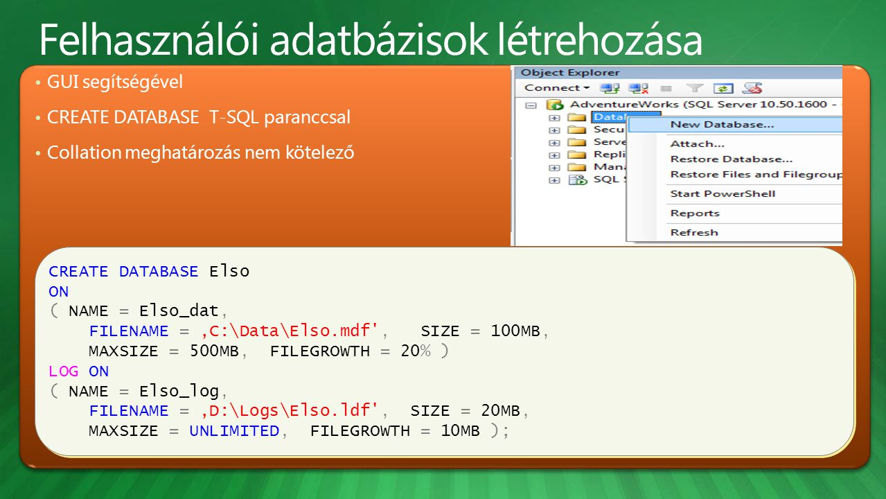 • GUI segítségével • CREATE DATABASE T-SQL paranccsal • Collation meghatározás nem kötelező CREATE DATABASE Elso ON ( NAME = Elso_dat, FILENAME = 'C:\Data\Elso.mdf , SIZE = 100MB, MAXSIZE = 500MB, FILEGROWTH = 20% ) LOG ON ( NAME = Elso_log, FILENAME = 'D:\Logs\Elso.ldf , SIZE = 20MB, MAXSIZE = UNLIMITED, FILEGROWTH = 10MB ); CREATE DATABASE Elso ON ( NAME = Elso_dat, FILENAME = 'C:\Data\Elso.mdf , SIZE = 100MB, MAXSIZE = 500MB, FILEGROWTH = 20% ) LOG ON ( NAME = Elso_log, FILENAME = 'D:\Logs\Elso.ldf , SIZE = 20MB, MAXSIZE = UNLIMITED, FILEGROWTH = 10MB );