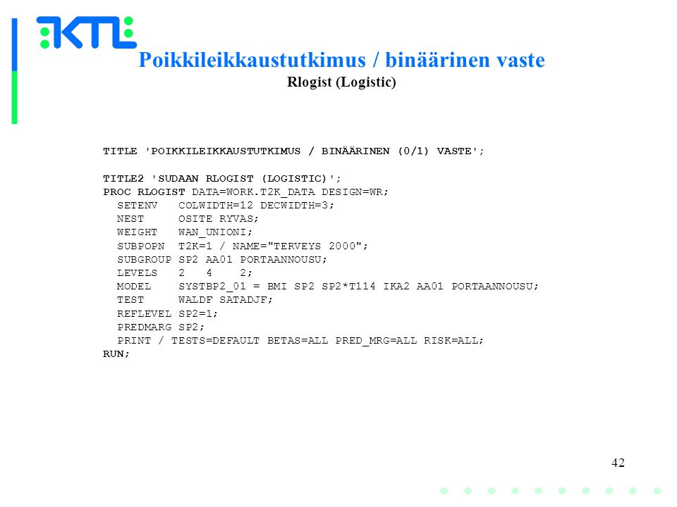 42 Poikkileikkaustutkimus / binäärinen vaste Rlogist (Logistic) TITLE POIKKILEIKKAUSTUTKIMUS / BINÄÄRINEN (0/1) VASTE ; TITLE2 SUDAAN RLOGIST (LOGISTIC) ; PROC RLOGIST DATA=WORK.T2K_DATA DESIGN=WR; SETENV COLWIDTH=12 DECWIDTH=3; NEST OSITE RYVAS; WEIGHT WAN_UNIONI; SUBPOPN T2K=1 / NAME= TERVEYS 2000 ; SUBGROUP SP2 AA01 PORTAANNOUSU; LEVELS 2 4 2; MODEL SYSTBP2_01 = BMI SP2 SP2*T114 IKA2 AA01 PORTAANNOUSU; TEST WALDF SATADJF; REFLEVEL SP2=1; PREDMARG SP2; PRINT / TESTS=DEFAULT BETAS=ALL PRED_MRG=ALL RISK=ALL; RUN;