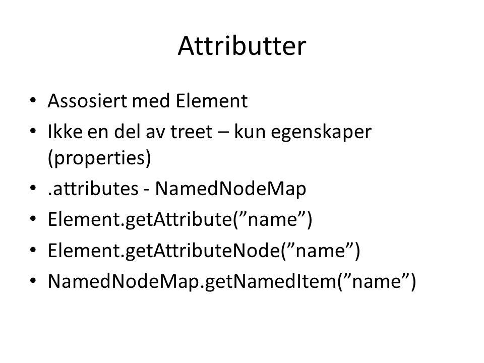 Attributter • Assosiert med Element • Ikke en del av treet – kun egenskaper (properties) •.attributes - NamedNodeMap • Element.getAttribute( name ) • Element.getAttributeNode( name ) • NamedNodeMap.getNamedItem( name )