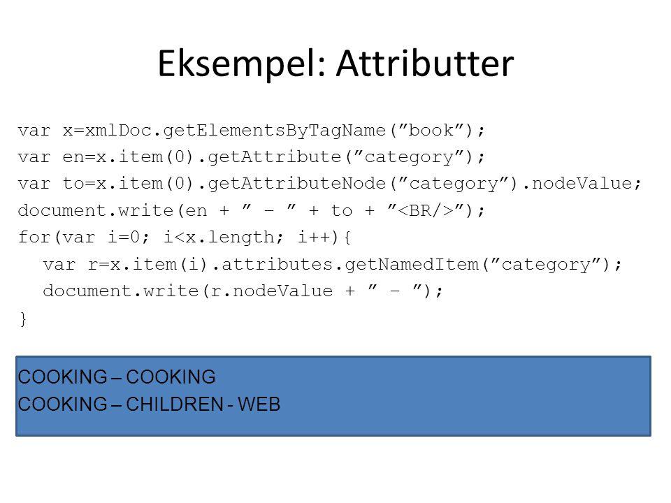 Eksempel: Attributter var x=xmlDoc.getElementsByTagName( book ); var en=x.item(0).getAttribute( category ); var to=x.item(0).getAttributeNode( category ).nodeValue; document.write(en + – + to + ); for(var i=0; i<x.length; i++){ var r=x.item(i).attributes.getNamedItem( category ); document.write(r.nodeValue + – ); } COOKING – COOKING COOKING – CHILDREN - WEB