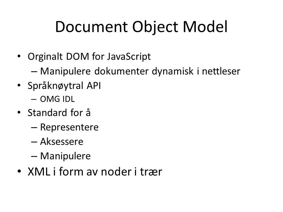 Document Object Model • Orginalt DOM for JavaScript – Manipulere dokumenter dynamisk i nettleser • Språknøytral API – OMG IDL • Standard for å – Representere – Aksessere – Manipulere • XML i form av noder i trær