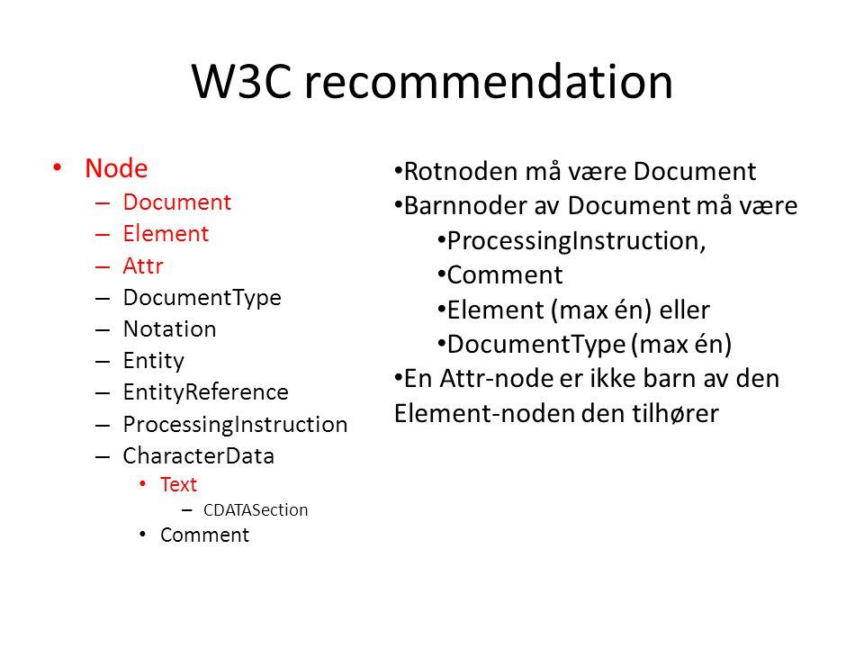 W3C recommendation • Node – Document – Element – Attr – DocumentType – Notation – Entity – EntityReference – ProcessingInstruction – CharacterData • Text – CDATASection • Comment • Rotnoden må være Document • Barnnoder av Document må være • ProcessingInstruction, • Comment • Element (max én) eller • DocumentType (max én) • En Attr-node er ikke barn av den Element-noden den tilhører
