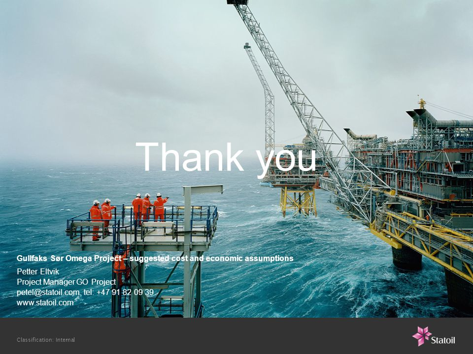 Classification: Internal Gullfaks Sør Omega Project – suggested cost and economic assumptions Petter Eltvik Project Manager GO Project petel@statoil.com, tel: +47 91 82 09 39 www.statoil.com Thank you