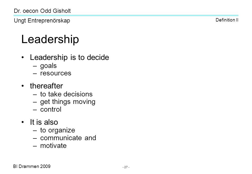 BI Drammen 2009 Ungt Entreprenörskap Dr. oecon Odd Gisholt - 27 - Leadership •Leadership is to decide –goals –resources •thereafter –to take decisions