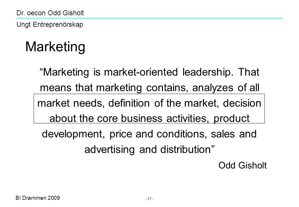 "BI Drammen 2009 Ungt Entreprenörskap Dr. oecon Odd Gisholt - 37 - Marketing ""Marketing is market-oriented leadership. That means that marketing contai"