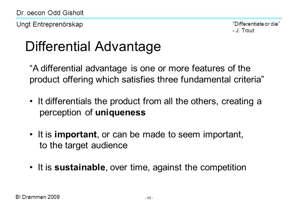 "BI Drammen 2009 Ungt Entreprenörskap Dr. oecon Odd Gisholt - 58 - Differential Advantage ""A differential advantage is one or more features of the prod"