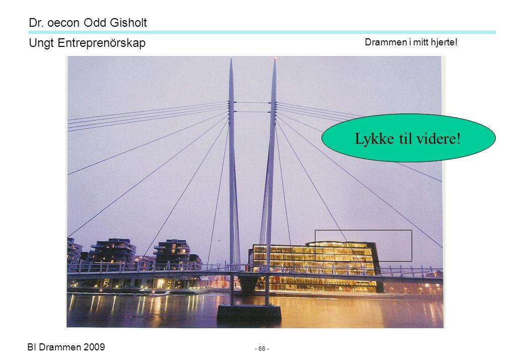BI Drammen 2009 Ungt Entreprenörskap Dr. oecon Odd Gisholt - 66 - Drammen i mitt hjerte! Lykke til videre!
