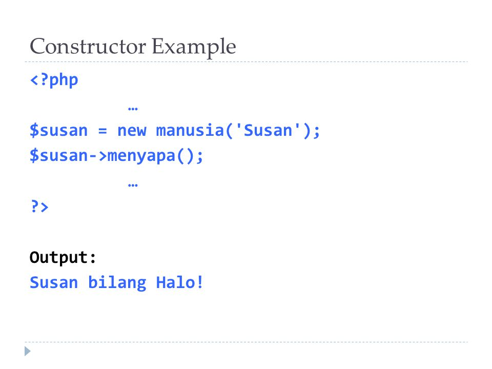 Constructor Example < php … $susan = new manusia( Susan ); $susan->menyapa(); … > Output: Susan bilang Halo!