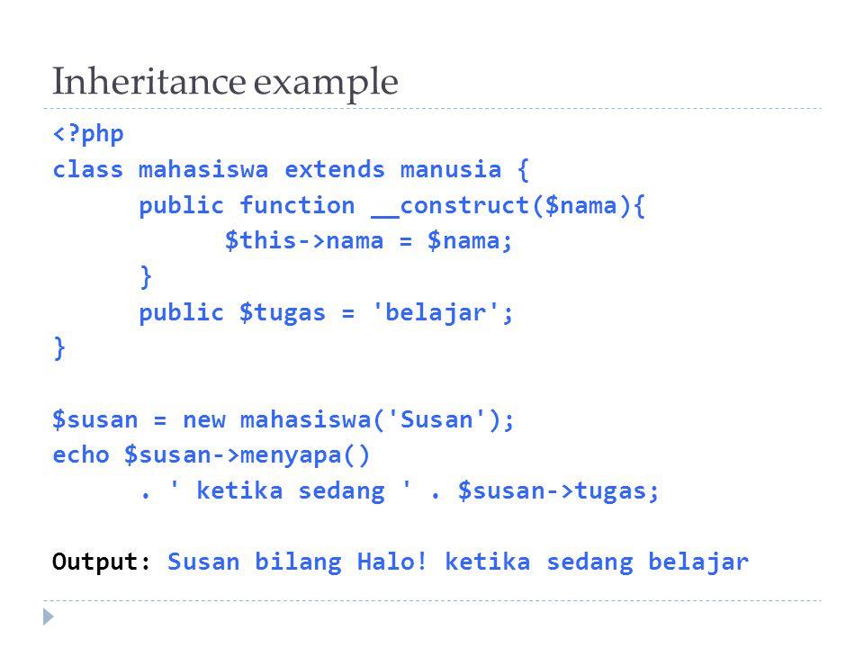 Inheritance example < php class mahasiswa extends manusia { public function __construct($nama){ $this->nama = $nama; } public $tugas = belajar ; } $susan = new mahasiswa( Susan ); echo $susan->menyapa().