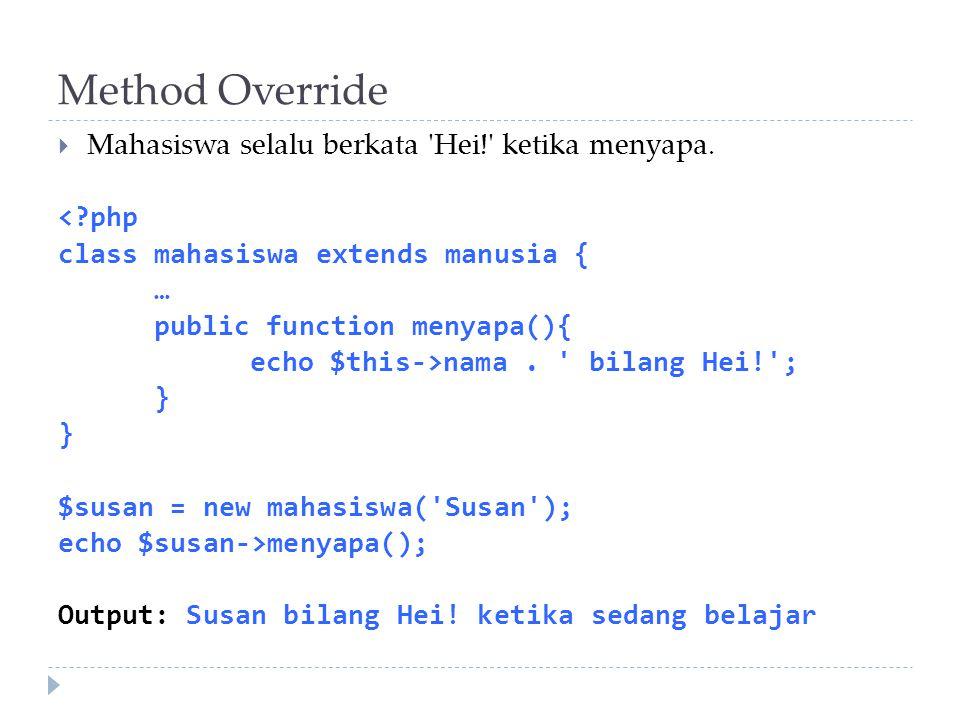 Method Override  Mahasiswa selalu berkata 'Hei!' ketika menyapa. <?php class mahasiswa extends manusia { … public function menyapa(){ echo $this->nam