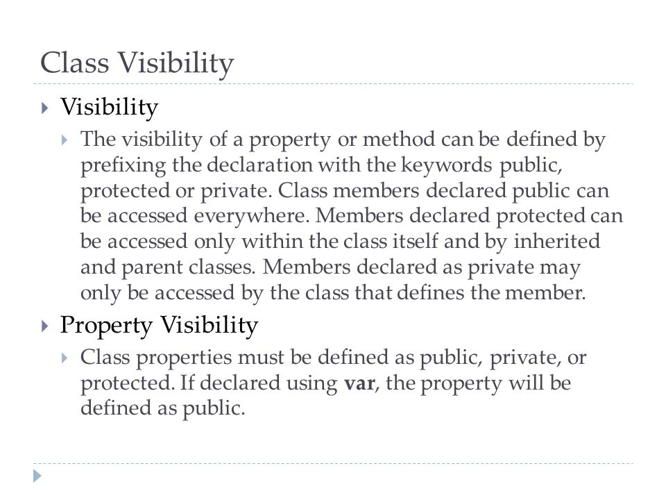 Class Visibility  Visibility  The visibility of a property or method can be defined by prefixing the declaration with the keywords public, protected or private.